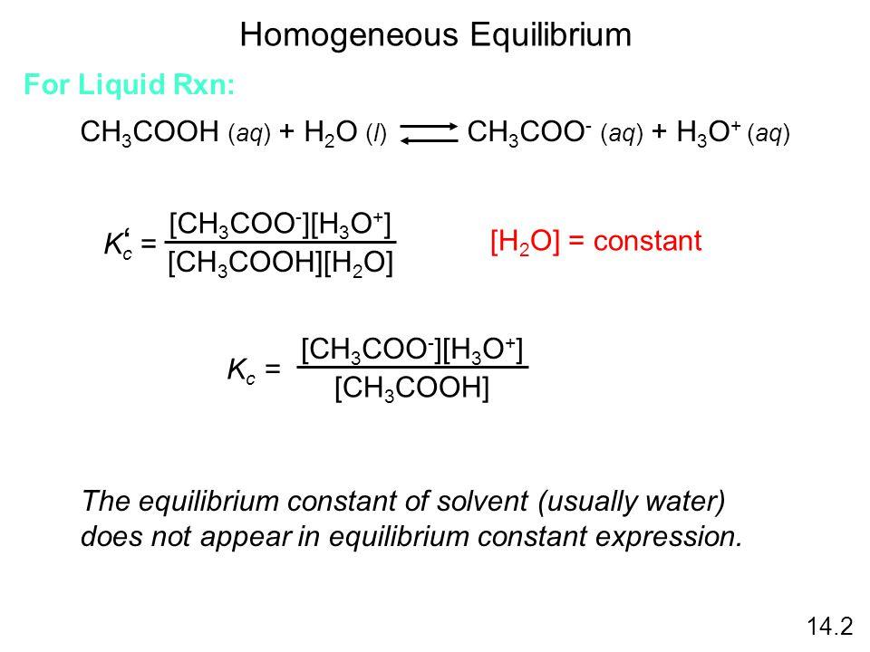 Homogeneous Equilibrium CH 3 COOH (aq) + H 2 O (l) CH 3 COO - (aq) + H 3 O + (aq) K c = ' [CH 3 COO - ][H 3 O + ] [CH 3 COOH][H 2 O] [H 2 O] = constan