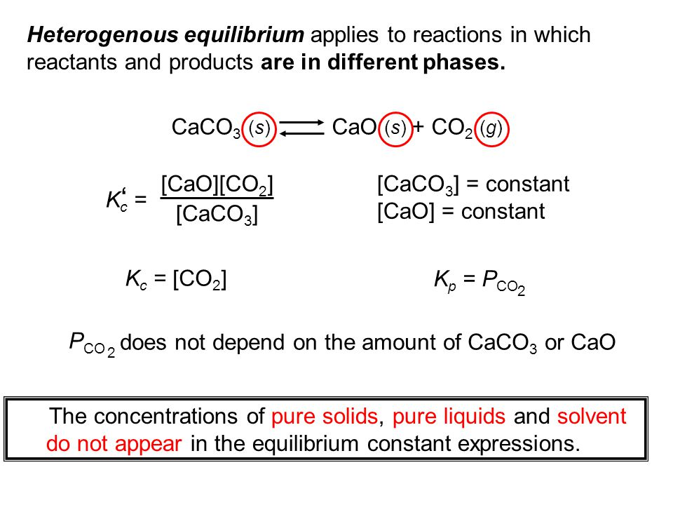 Heterogenous equilibrium applies to reactions in which reactants and products are in different phases. CaCO 3 (s) CaO (s) + CO 2 (g) K c = ' [CaO][CO