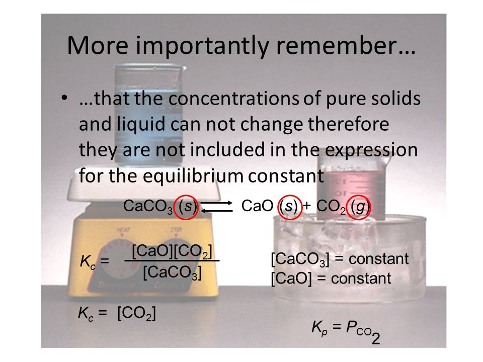 More importantly remember… …that the concentrations of pure solids and liquid can not change therefore they are not included in the expression for the equilibrium constant CaCO 3 (s) CaO (s) + CO 2 (g) [CaCO 3 ] = constant [CaO] = constant K p = P CO 2 [CaO][CO 2 ] [CaCO 3 ] K c = [CO 2 ] K c =