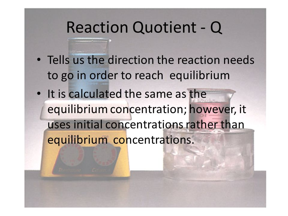 Reaction Quotient - Q Tells us the direction the reaction needs to go in order to reach equilibrium It is calculated the same as the equilibrium concentration; however, it uses initial concentrations rather than equilibrium concentrations.