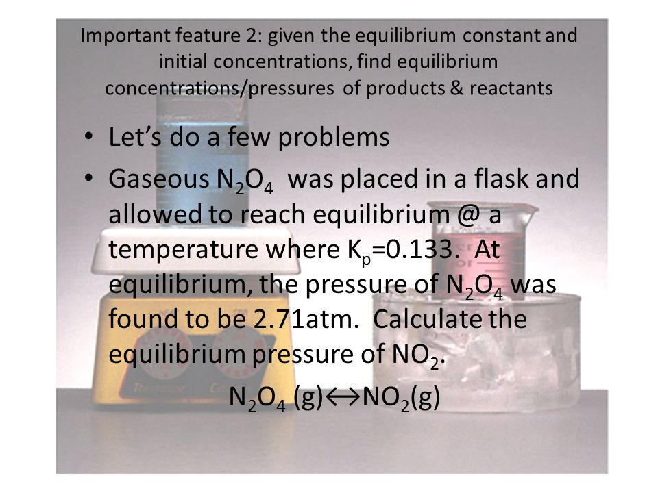 Important feature 2: given the equilibrium constant and initial concentrations, find equilibrium concentrations/pressures of products & reactants Let's do a few problems Gaseous N 2 O 4 was placed in a flask and allowed to reach equilibrium @ a temperature where K p =0.133.