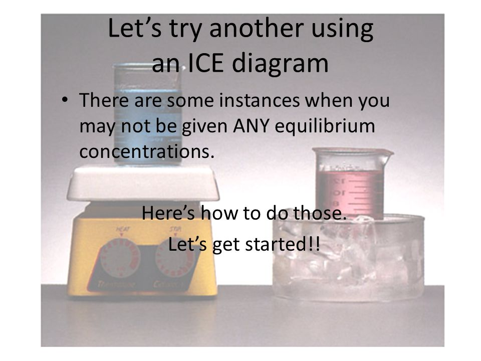 Let's try another using an ICE diagram There are some instances when you may not be given ANY equilibrium concentrations.