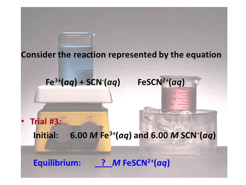 Consider the reaction represented by the equation Fe 3+ (aq) + SCN - (aq) FeSCN 2+ (aq) Trial #3: Initial:6.00 M Fe 3+ (aq) and 6.00 M SCN − (aq) Equilibrium: .