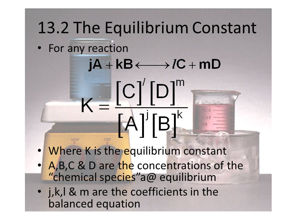 13.2 The Equilibrium Constant For any reaction Where K is the equilibrium constant A,B,C & D are the concentrations of the chemical species a@ equilibrium j,k,l & m are the coefficients in the balanced equation