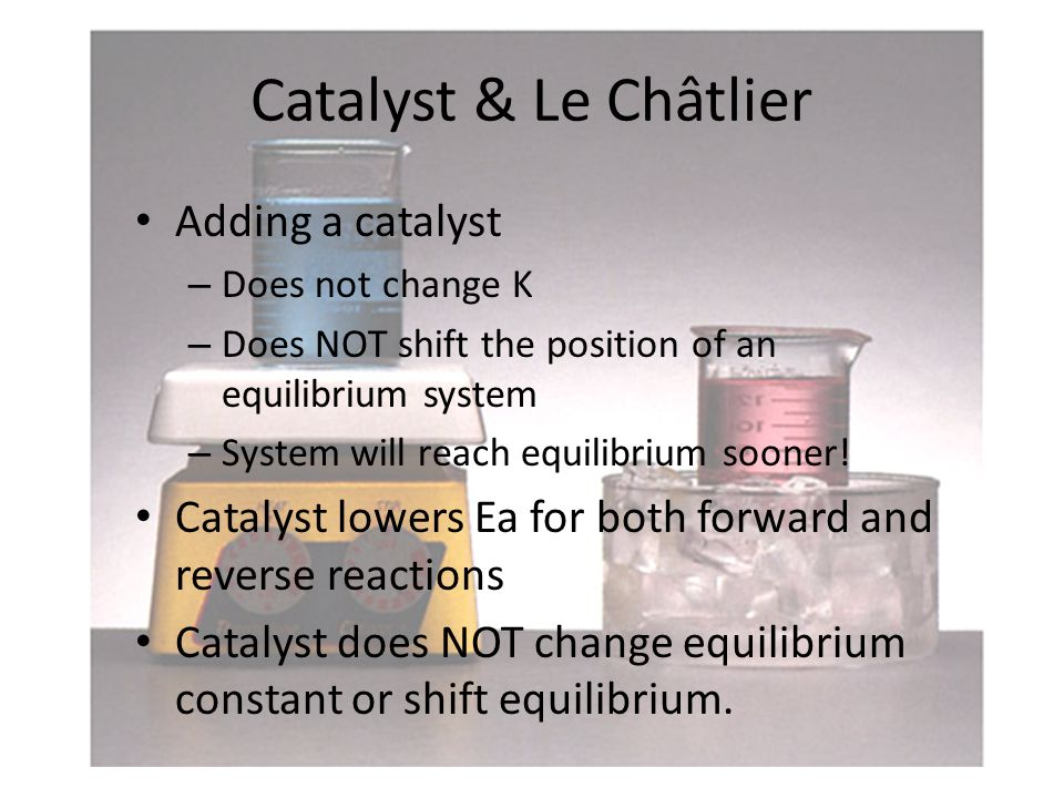 Catalyst & Le Châtlier Adding a catalyst – Does not change K – Does NOT shift the position of an equilibrium system – System will reach equilibrium sooner.