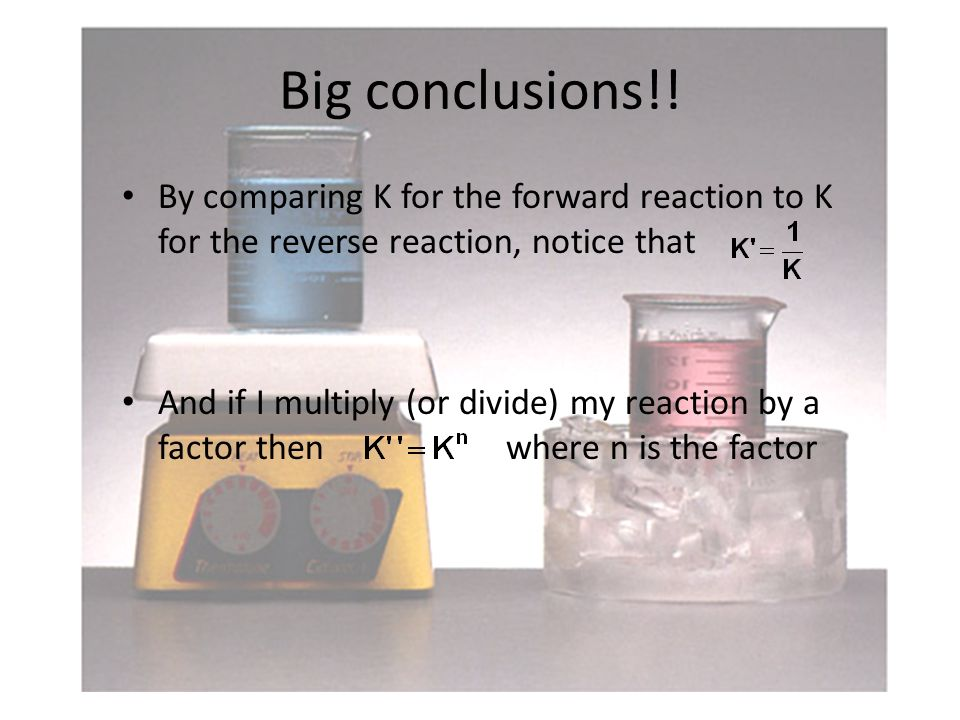 Big conclusions!! By comparing K for the forward reaction to K for the reverse reaction, notice that And if I multiply (or divide) my reaction by a fa