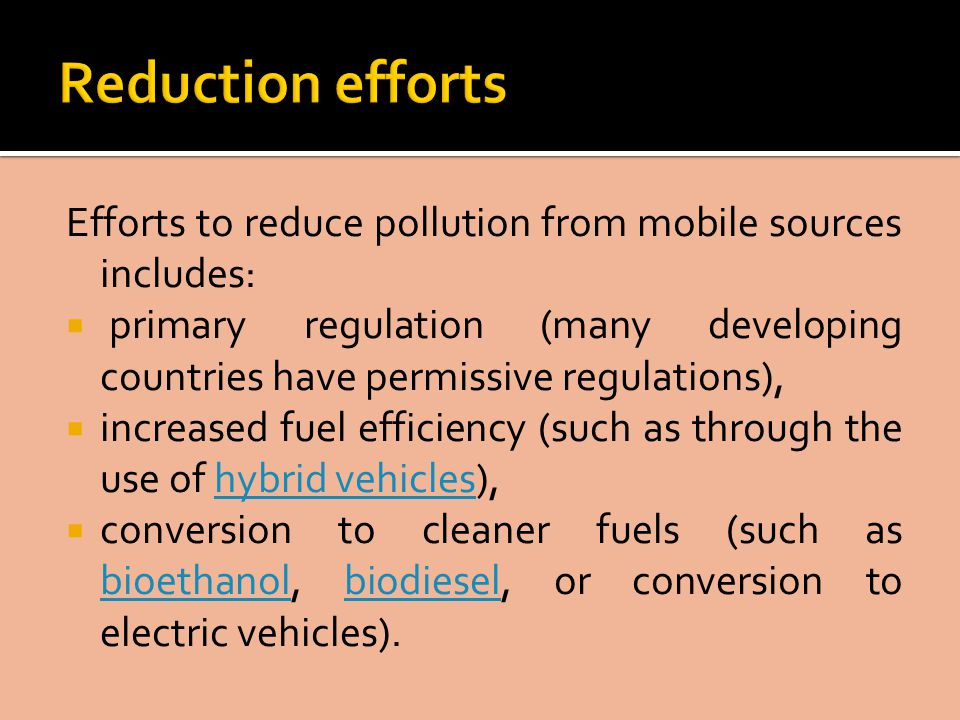 Efforts to reduce pollution from mobile sources includes:  primary regulation (many developing countries have permissive regulations),  increased fuel efficiency (such as through the use of hybrid vehicles),hybrid vehicles  conversion to cleaner fuels (such as bioethanol, biodiesel, or conversion to electric vehicles).