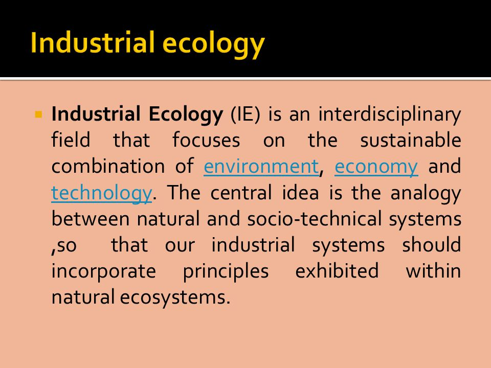  Industrial Ecology (IE) is an interdisciplinary field that focuses on the sustainable combination of environment, economy and technology.