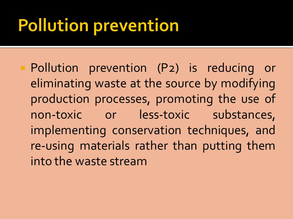  Pollution prevention (P2) is reducing or eliminating waste at the source by modifying production processes, promoting the use of non-toxic or less-toxic substances, implementing conservation techniques, and re-using materials rather than putting them into the waste stream