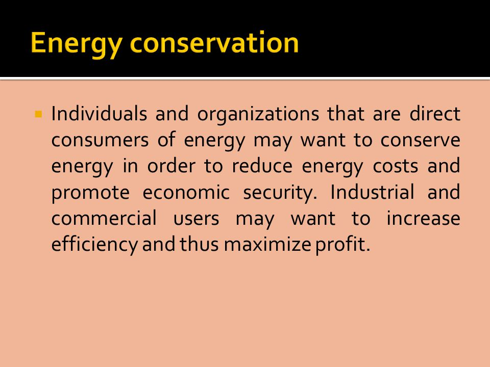  Individuals and organizations that are direct consumers of energy may want to conserve energy in order to reduce energy costs and promote economic security.
