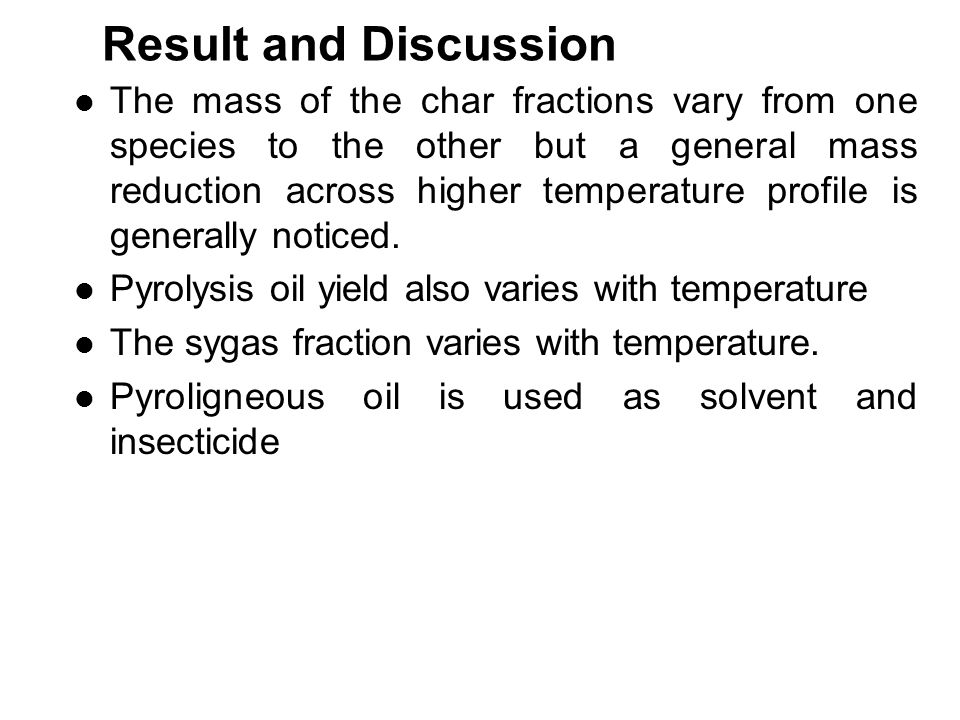 Result and Discussion The mass of the char fractions vary from one species to the other but a general mass reduction across higher temperature profile