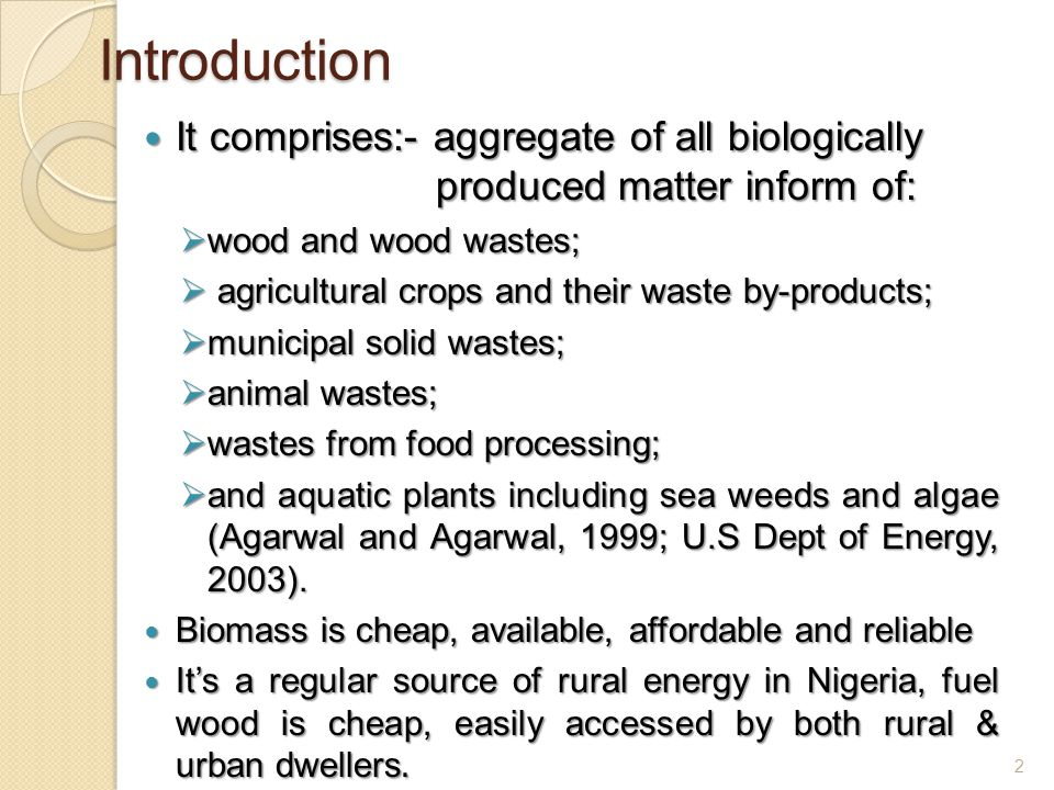 Introduction It comprises:- aggregate of all biologically produced matter inform of: It comprises:- aggregate of all biologically produced matter inform of:  wood and wood wastes;  agricultural crops and their waste by-products;  municipal solid wastes;  animal wastes;  wastes from food processing;  and aquatic plants including sea weeds and algae (Agarwal and Agarwal, 1999; U.S Dept of Energy, 2003).