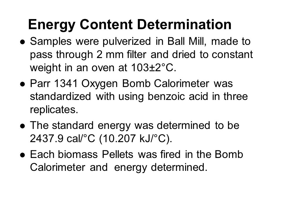 Energy Content Determination Samples were pulverized in Ball Mill, made to pass through 2 mm filter and dried to constant weight in an oven at 103±2°C.