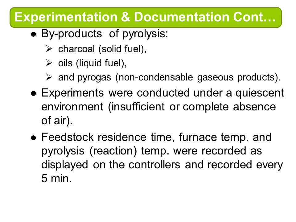 Experimentation & Documentation Cont… By-products of pyrolysis:  charcoal (solid fuel),  oils (liquid fuel),  and pyrogas (non-condensable gaseous