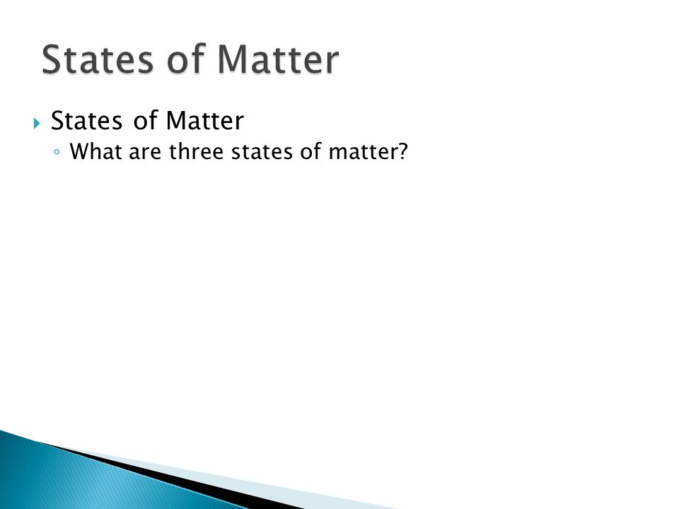 ◦ Three states of matter are solid, liquid, and gas.