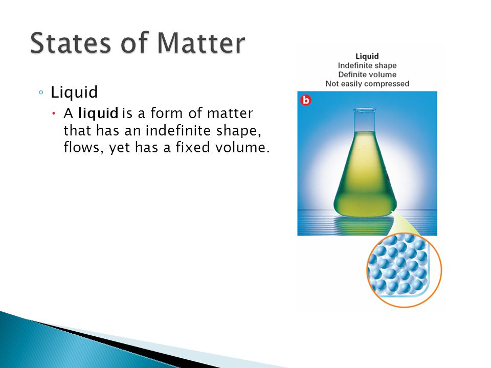 ◦ Liquid  A liquid is a form of matter that has an indefinite shape, flows, yet has a fixed volume.