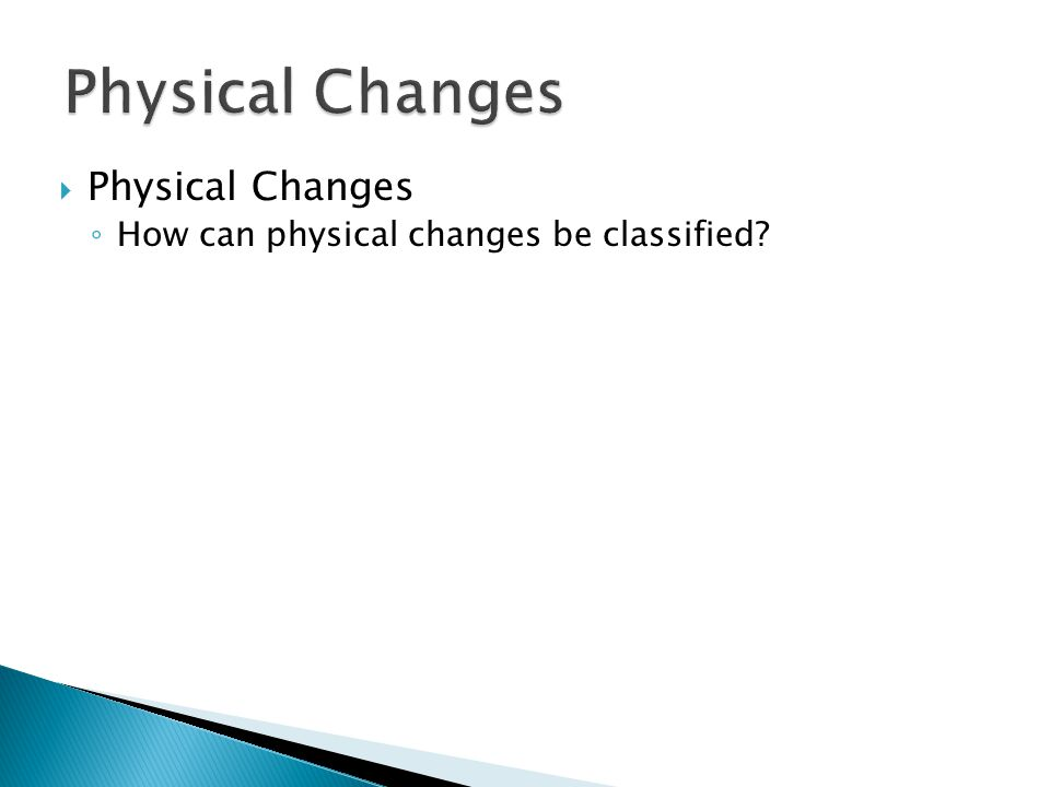  Physical Changes ◦ How can physical changes be classified?