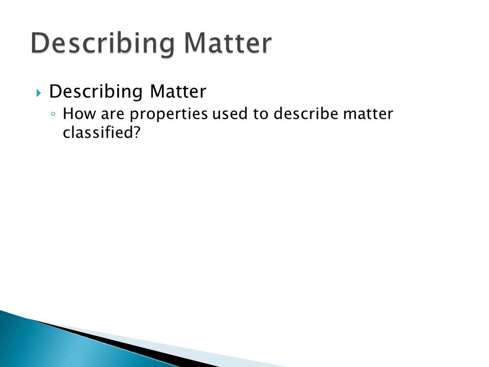  Describing Matter ◦ How are properties used to describe matter classified?