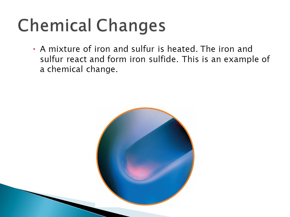  A mixture of iron and sulfur is heated. The iron and sulfur react and form iron sulfide.