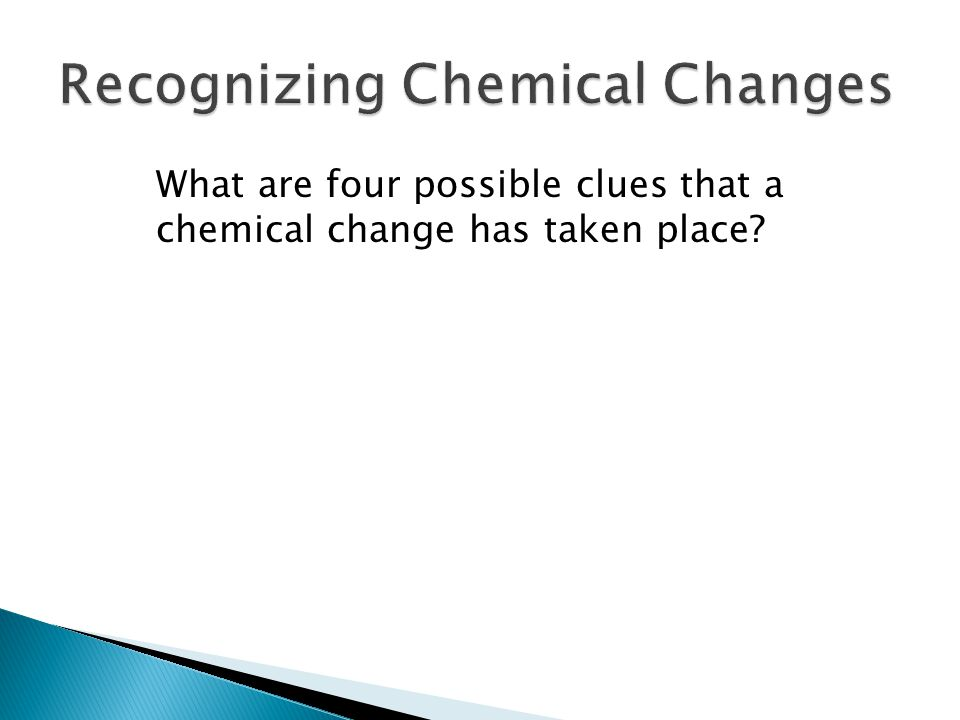 ◦ Possible clues to chemical change include:  a transfer of energy  a change in color  the production of a gas  the formation of a precipitate.