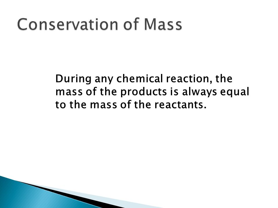  The law of conservation of mass states that in any physical change or chemical reaction, mass is conserved.