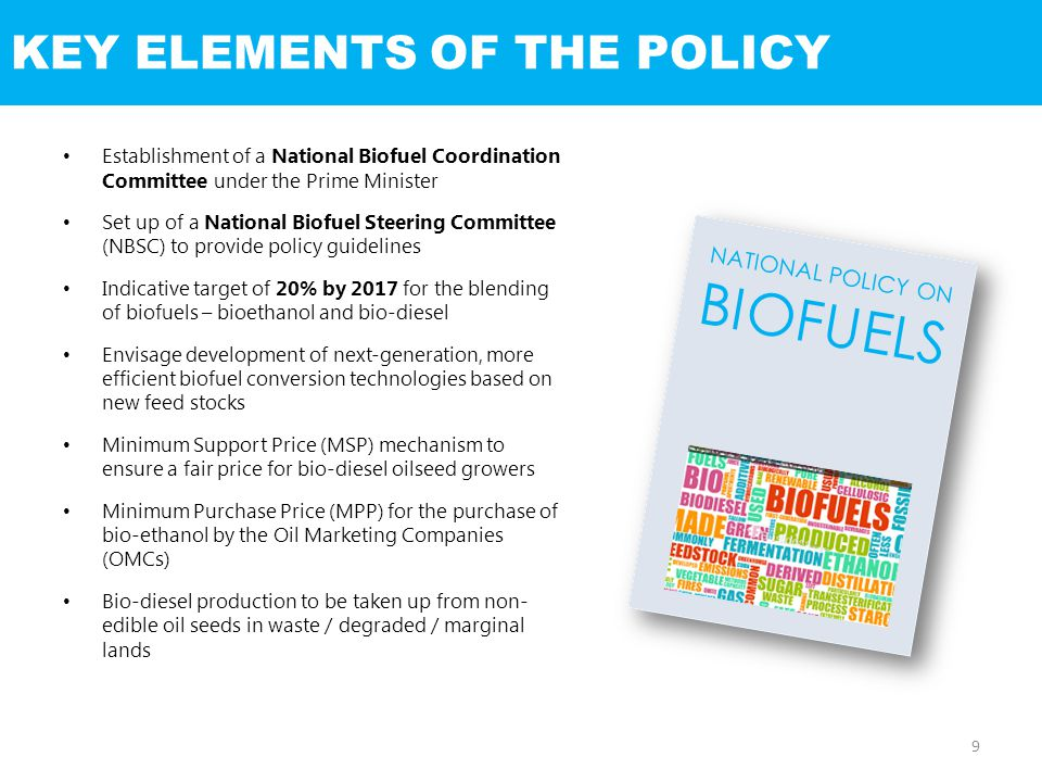 KEY ELEMENTS OF THE POLICY Establishment of a National Biofuel Coordination Committee under the Prime Minister Set up of a National Biofuel Steering Committee (NBSC) to provide policy guidelines Indicative target of 20% by 2017 for the blending of biofuels – bioethanol and bio-diesel Envisage development of next-generation, more efficient biofuel conversion technologies based on new feed stocks Minimum Support Price (MSP) mechanism to ensure a fair price for bio-diesel oilseed growers Minimum Purchase Price (MPP) for the purchase of bio-ethanol by the Oil Marketing Companies (OMCs) Bio-diesel production to be taken up from non- edible oil seeds in waste / degraded / marginal lands NATIONAL POLICY ON BIOFUELS 9
