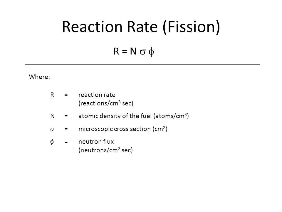 Where: Reaction Rate (Fission) R=reaction rate (reactions/cm 3 sec) N=atomic density of the fuel (atoms/cm 3 )  =microscopic cross section (cm 2 )  =neutron flux (neutrons/cm 2 sec) R = N 