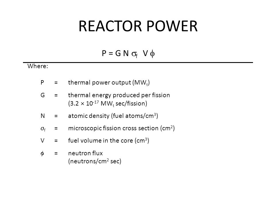 Where: REACTOR POWER P =thermal power output (MW t ) G=thermal energy produced per fission (3.2  10 -17 MW t sec/fission) N=atomic density (fuel atoms/cm 3 )  f =microscopic fission cross section (cm 2 ) V=fuel volume in the core (cm 3 )  =neutron flux (neutrons/cm 2 sec) P = G N  f V 