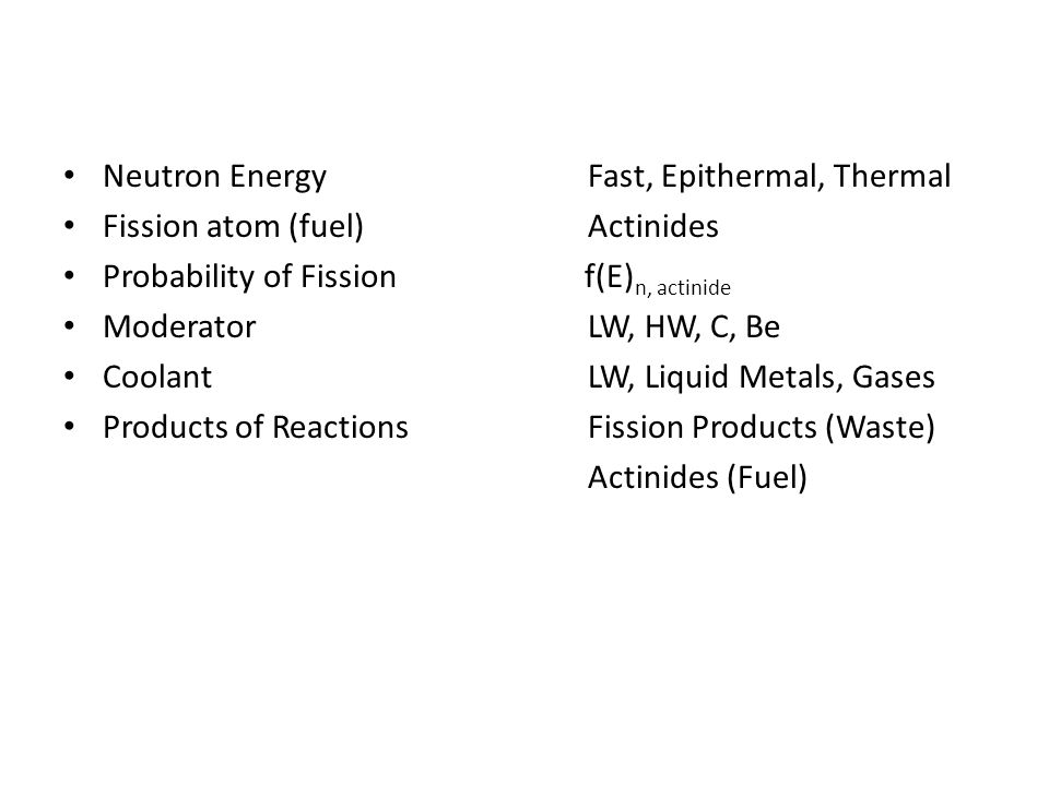 Neutron Energy Fast, Epithermal, Thermal Fission atom (fuel)Actinides Probability of Fission f(E) n, actinide ModeratorLW, HW, C, Be CoolantLW, Liquid Metals, Gases Products of ReactionsFission Products (Waste) Actinides (Fuel)