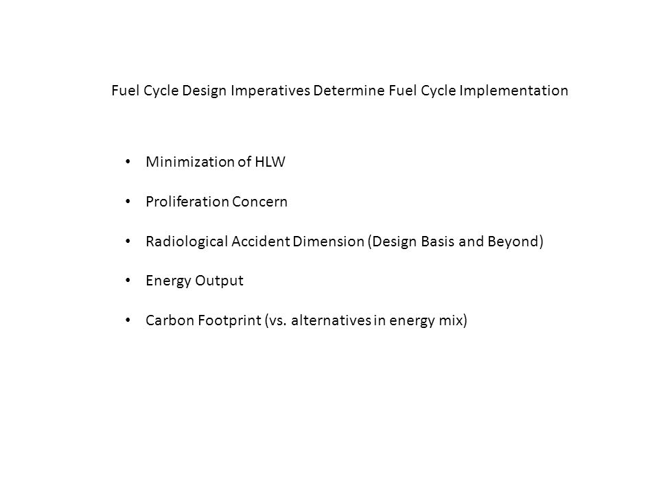 Fuel Cycle Design Imperatives Determine Fuel Cycle Implementation Minimization of HLW Proliferation Concern Radiological Accident Dimension (Design Basis and Beyond) Energy Output Carbon Footprint (vs.