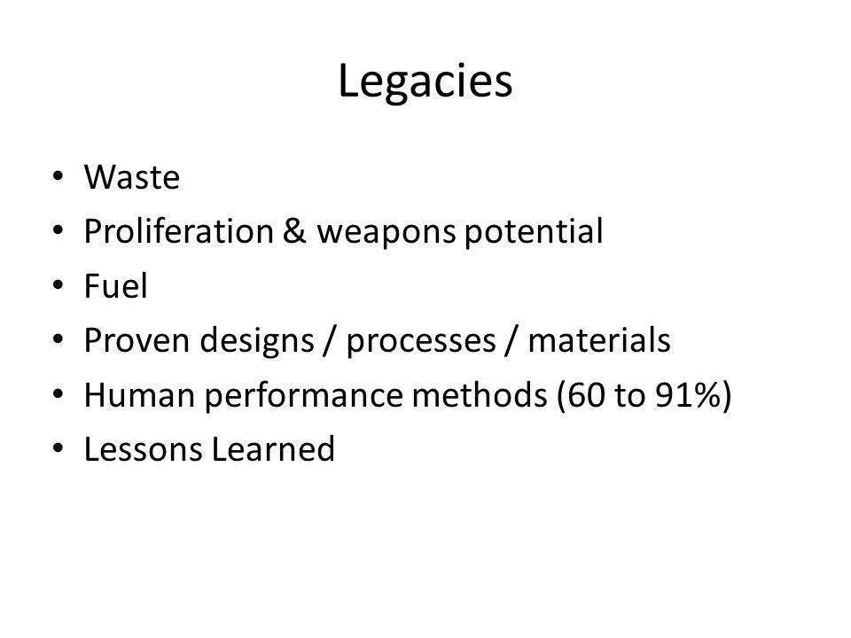 Legacies Waste Proliferation & weapons potential Fuel Proven designs / processes / materials Human performance methods (60 to 91%) Lessons Learned