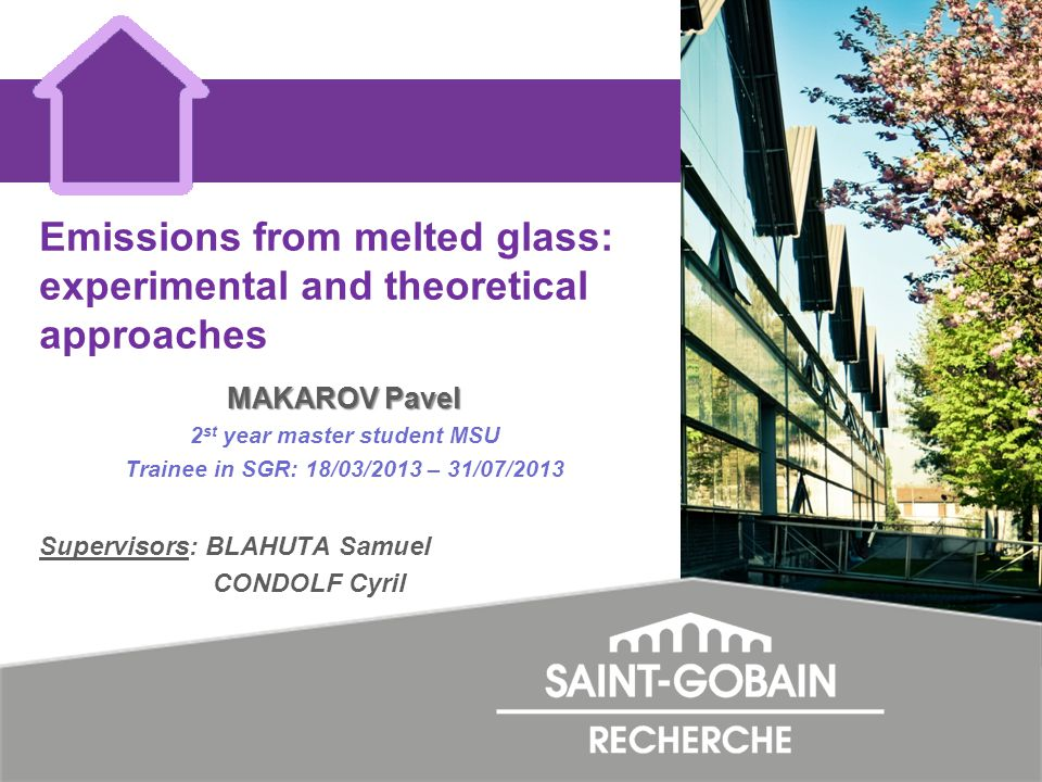 Emissions from melted glass: experimental and theoretical approaches MAKAROV Pavel 2 st year master student MSU Trainee in SGR: 18/03/2013 – 31/07/2013 Supervisors: BLAHUTA Samuel CONDOLF Cyril