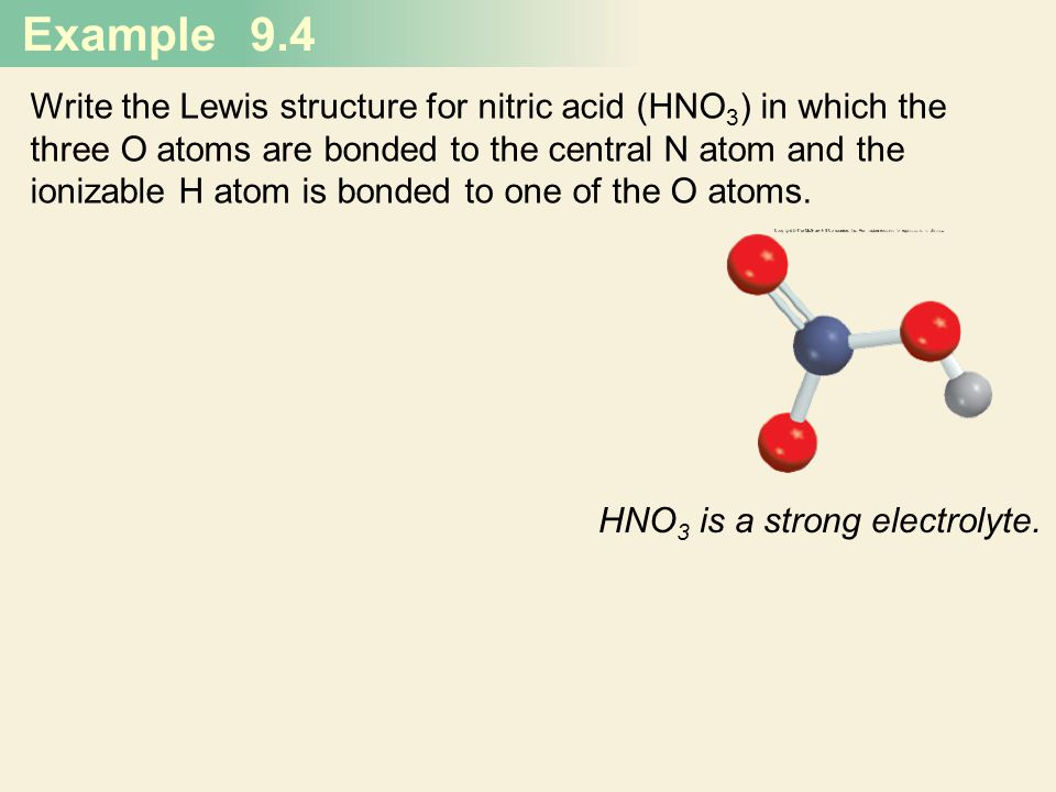 Example 9.4 Write the Lewis structure for nitric acid (HNO 3 ) in which the three O atoms are bonded to the central N atom and the ionizable H atom is