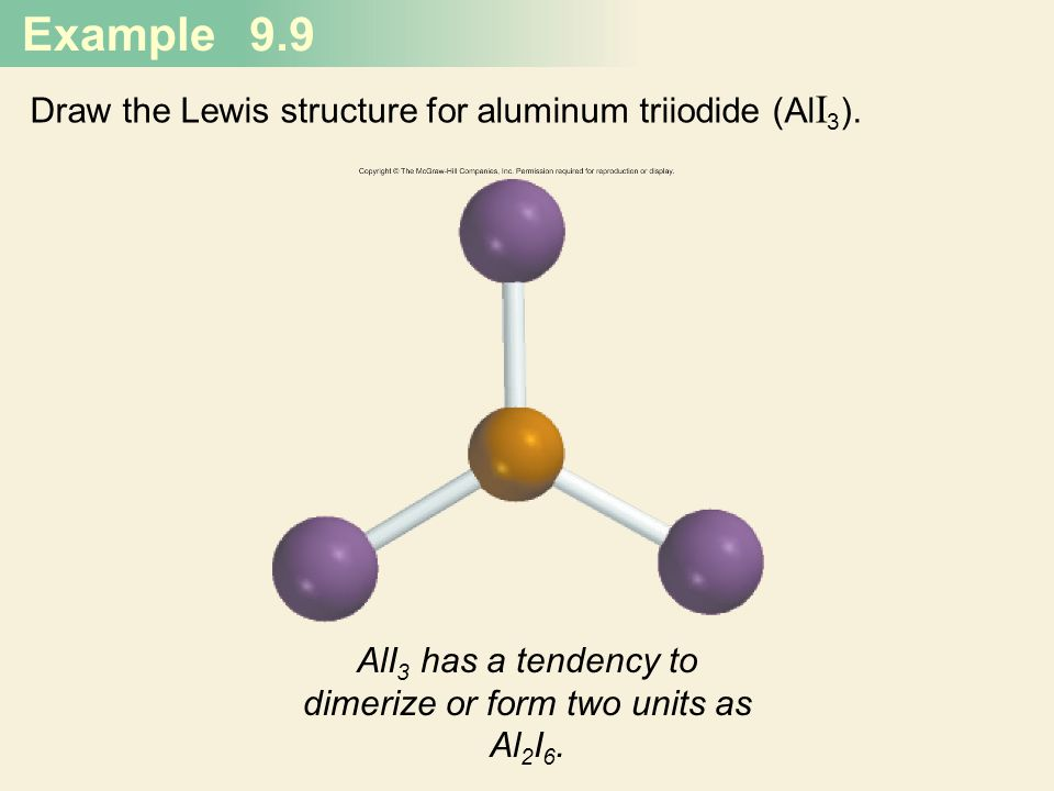 Example 9.9 Draw the Lewis structure for aluminum triiodide (Al I 3 ). AlI 3 has a tendency to dimerize or form two units as Al 2 I 6.