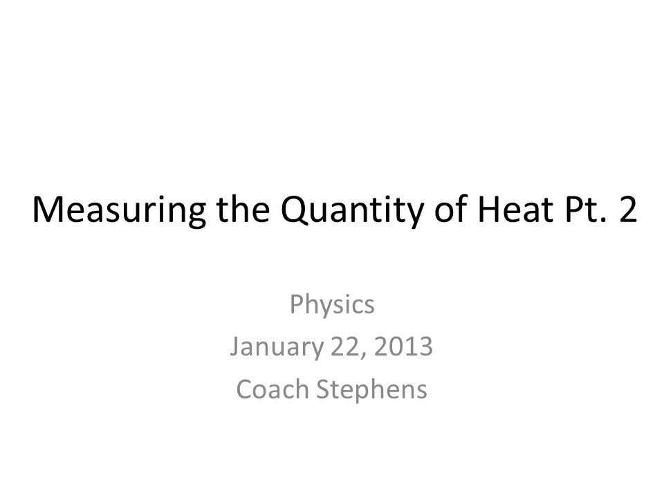 Measuring the Quantity of Heat Pt. 2 Physics January 22, 2013 Coach Stephens