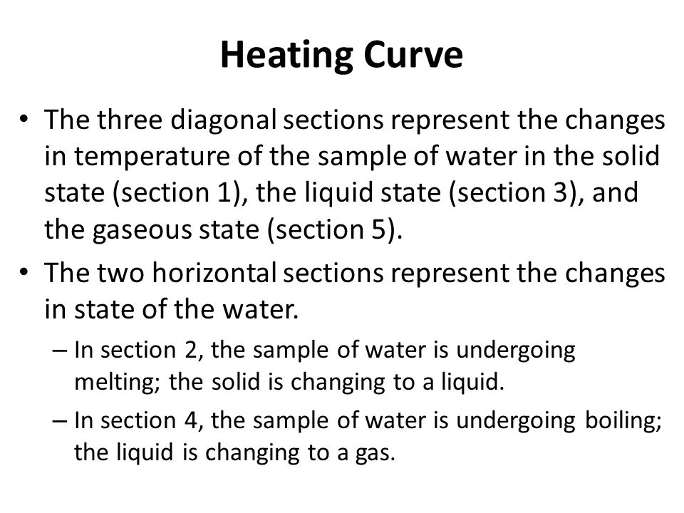 Heating Curve The three diagonal sections represent the changes in temperature of the sample of water in the solid state (section 1), the liquid state (section 3), and the gaseous state (section 5).