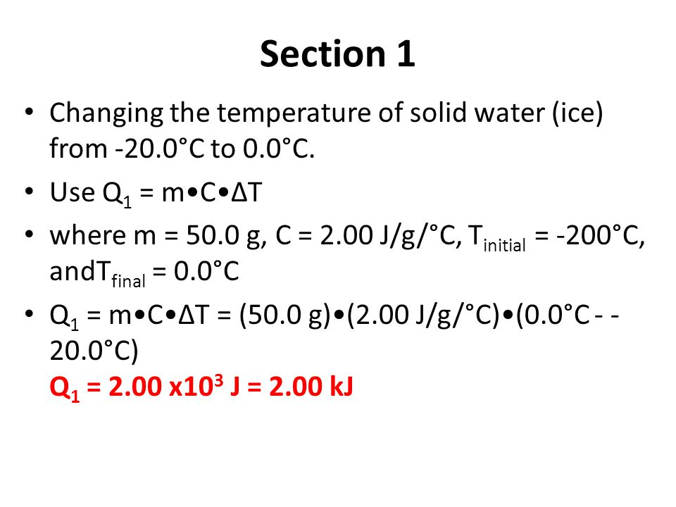 Section 1 Changing the temperature of solid water (ice) from -20.0°C to 0.0°C. Use Q 1 = mCΔT where m = 50.0 g, C = 2.00 J/g/°C, T initial = -200°C, a