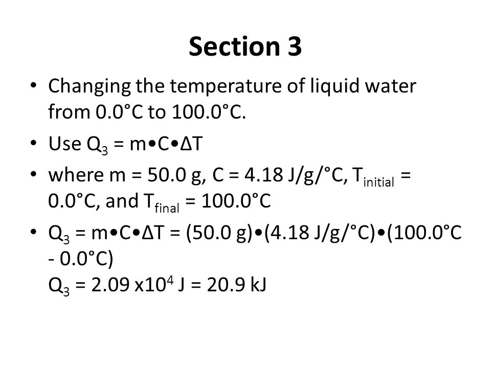 Section 3 Changing the temperature of liquid water from 0.0°C to 100.0°C. Use Q 3 = mCΔT where m = 50.0 g, C = 4.18 J/g/°C, T initial = 0.0°C, and T f