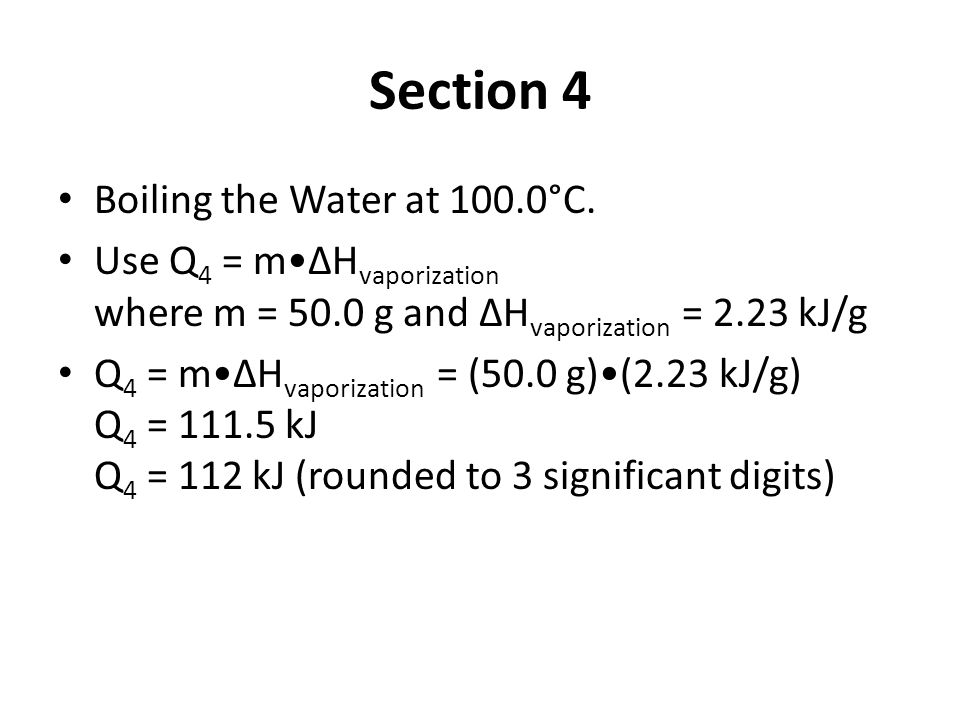 Section 4 Boiling the Water at 100.0°C. Use Q 4 = mΔH vaporization where m = 50.0 g and ΔH vaporization = 2.23 kJ/g Q 4 = mΔH vaporization = (50.0 g)(