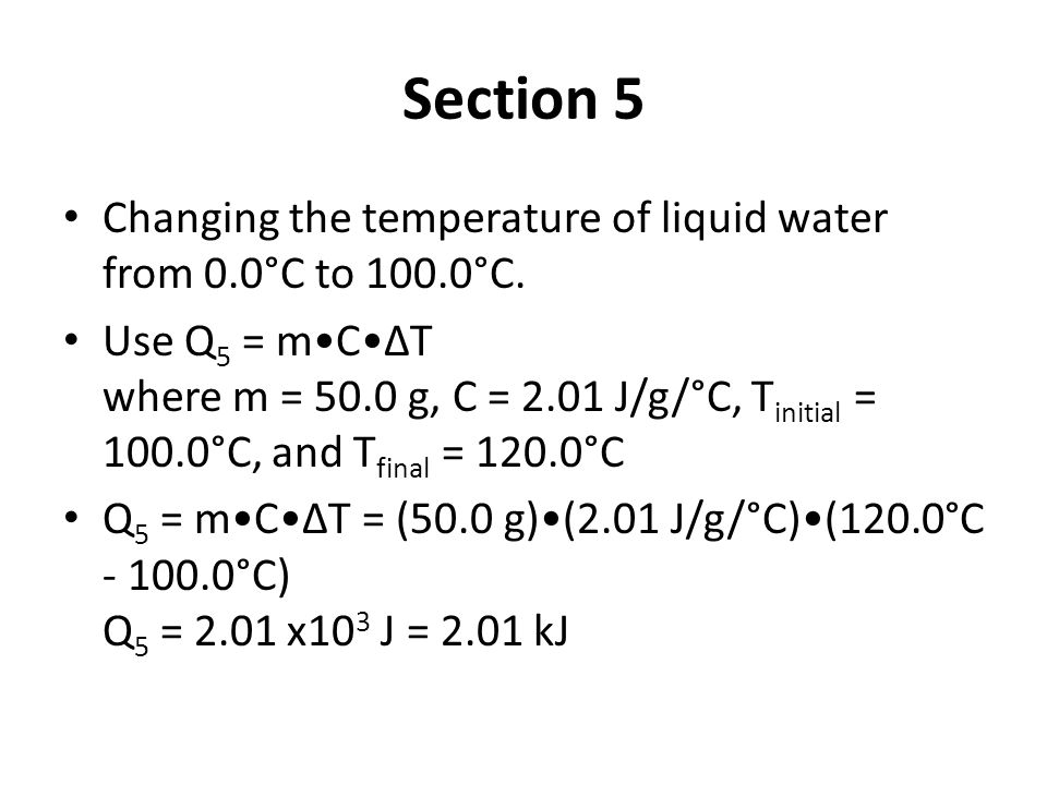 Section 5 Changing the temperature of liquid water from 0.0°C to 100.0°C. Use Q 5 = mCΔT where m = 50.0 g, C = 2.01 J/g/°C, T initial = 100.0°C, and T