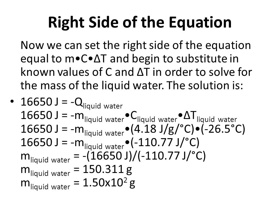 Right Side of the Equation Now we can set the right side of the equation equal to mCΔT and begin to substitute in known values of C and ΔT in order to