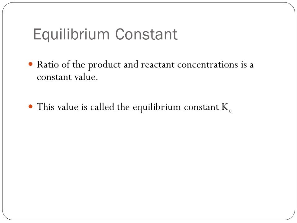 Equilibrium Constant Ratio of the product and reactant concentrations is a constant value. This value is called the equilibrium constant K c