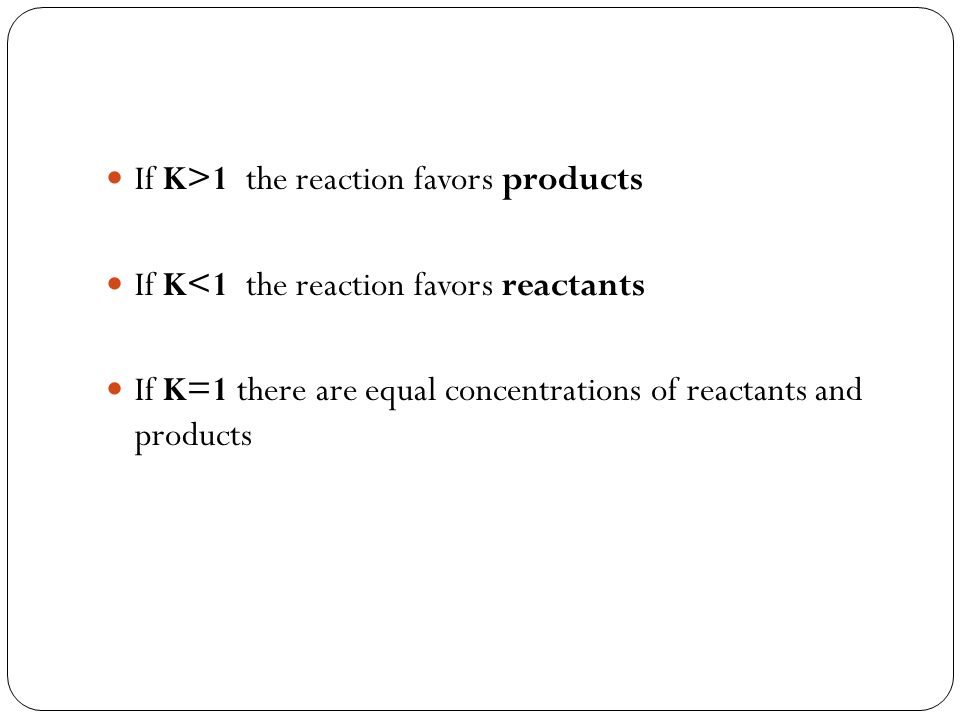 If K>1 the reaction favors products If K<1 the reaction favors reactants If K=1 there are equal concentrations of reactants and products