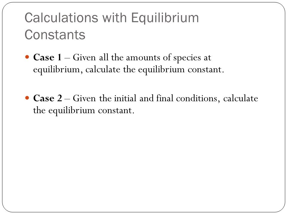 Calculations with Equilibrium Constants Case 1 – Given all the amounts of species at equilibrium, calculate the equilibrium constant. Case 2 – Given t