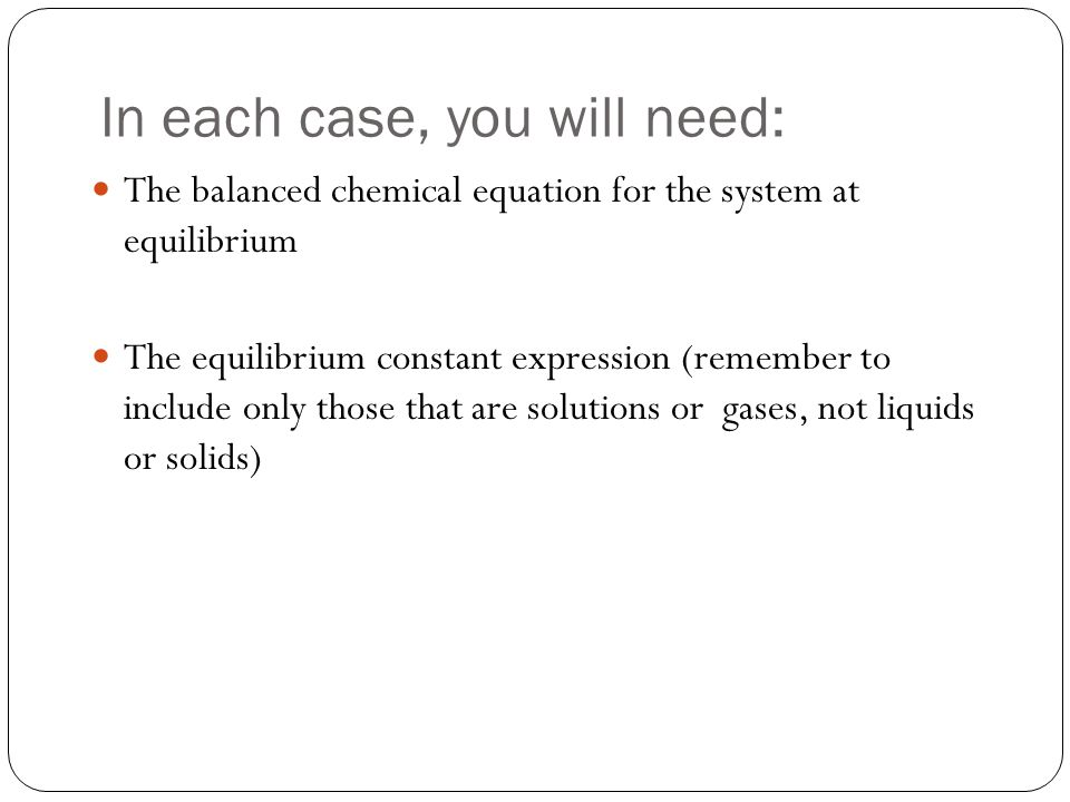 In each case, you will need: The balanced chemical equation for the system at equilibrium The equilibrium constant expression (remember to include onl
