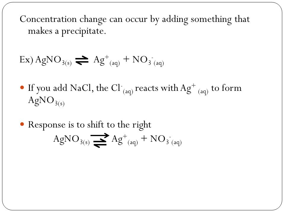 Concentration change can occur by adding something that makes a precipitate. Ex) AgNO 3(s) Ag + (aq) + NO 3 - (aq) If you add NaCl, the Cl - (aq) reac
