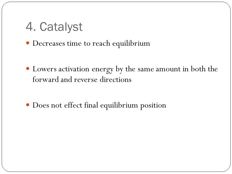 4. Catalyst Decreases time to reach equilibrium Lowers activation energy by the same amount in both the forward and reverse directions Does not effect