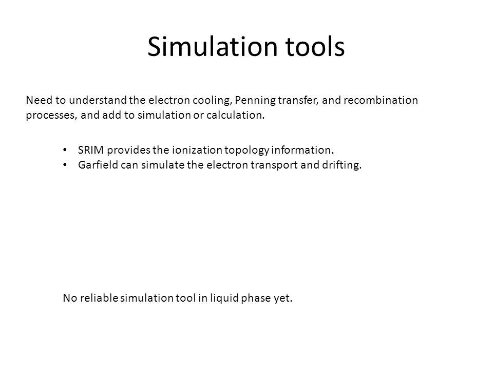 Simulation tools Need to understand the electron cooling, Penning transfer, and recombination processes, and add to simulation or calculation. SRIM pr