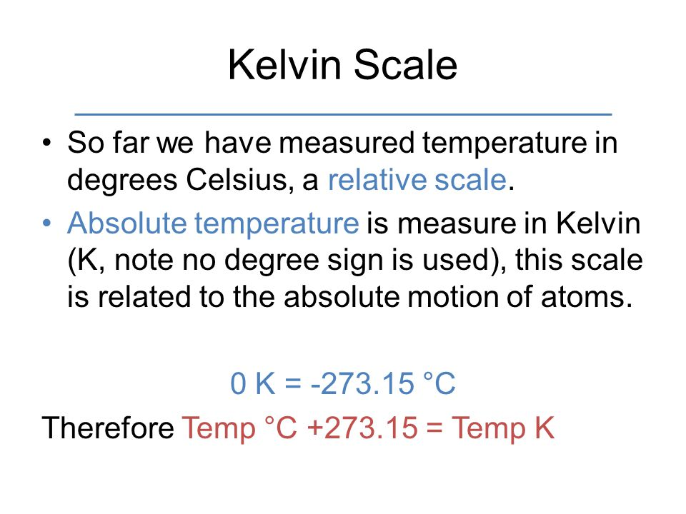 Kelvin Scale So far we have measured temperature in degrees Celsius, a relative scale. Absolute temperature is measure in Kelvin (K, note no degree si