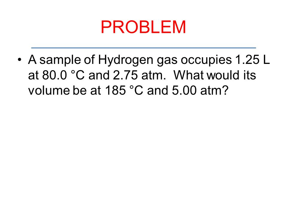 PROBLEM A sample of Hydrogen gas occupies 1.25 L at 80.0 °C and 2.75 atm. What would its volume be at 185 °C and 5.00 atm?